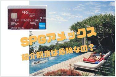 【理解度120%】SPGアメックスカードの紹介制度は危険?に回答します!